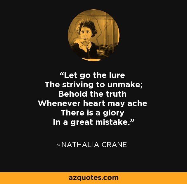 Let go the lure The striving to unmake; Behold the truth Whenever heart may ache There is a glory In a great mistake. - Nathalia Crane