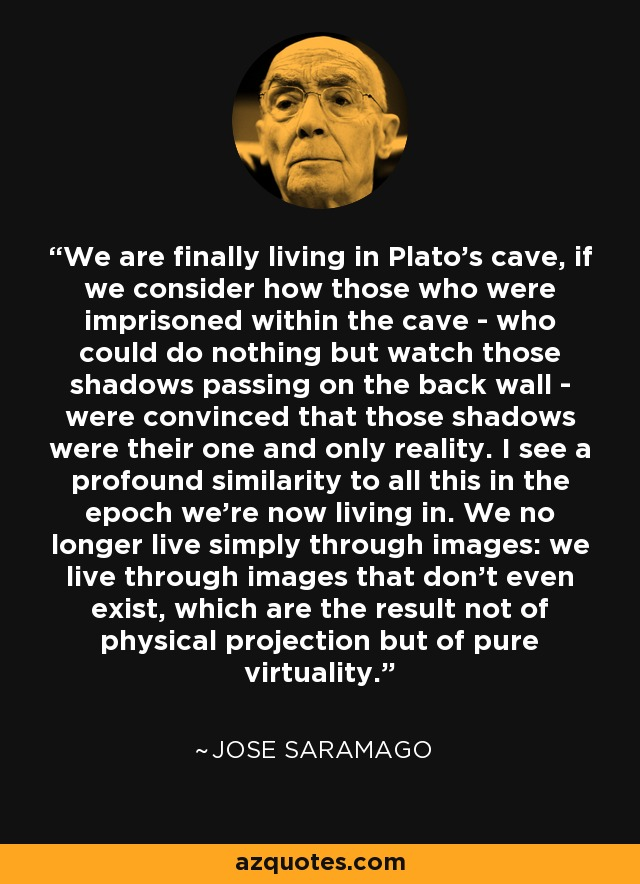 We are finally living in Plato's cave, if we consider how those who were imprisoned within the cave - who could do nothing but watch those shadows passing on the back wall - were convinced that those shadows were their one and only reality. I see a profound similarity to all this in the epoch we're now living in. We no longer live simply through images: we live through images that don't even exist, which are the result not of physical projection but of pure virtuality. - Jose Saramago