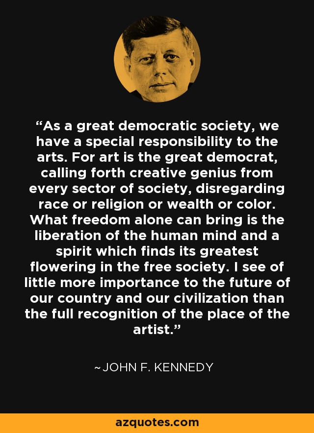As a great democratic society, we have a special responsibility to the arts. For art is the great democrat, calling forth creative genius from every sector of society, disregarding race or religion or wealth or color. What freedom alone can bring is the liberation of the human mind and a spirit which finds its greatest flowering in the free society. I see of little more importance to the future of our country and our civilization than the full recognition of the place of the artist. - John F. Kennedy