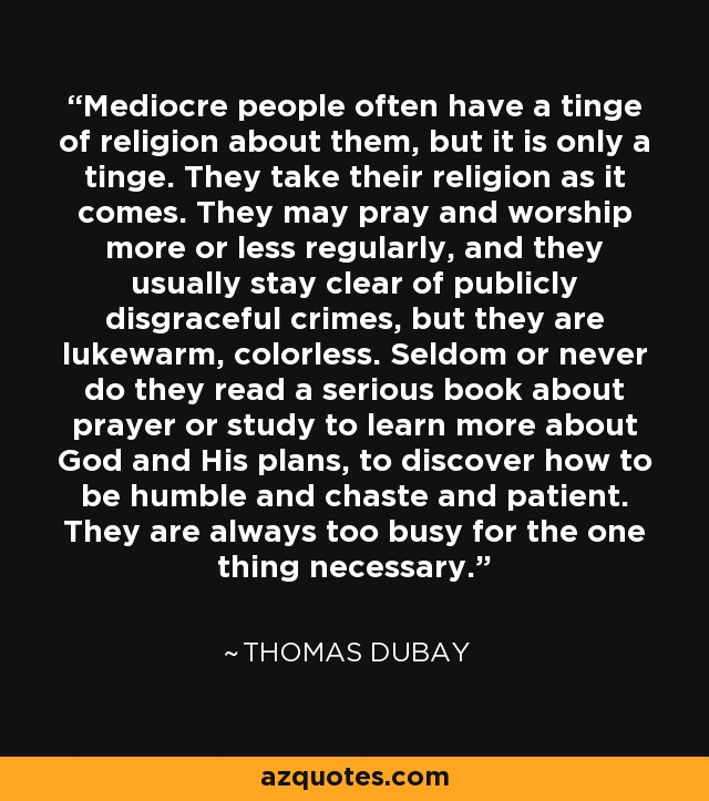 Mediocre people often have a tinge of religion about them, but it is only a tinge. They take their religion as it comes. They may pray and worship more or less regularly, and they usually stay clear of publicly disgraceful crimes, but they are lukewarm, colorless. Seldom or never do they read a serious book about prayer or study to learn more about God and His plans, to discover how to be humble and chaste and patient. They are always too busy for the one thing necessary. - Thomas Dubay