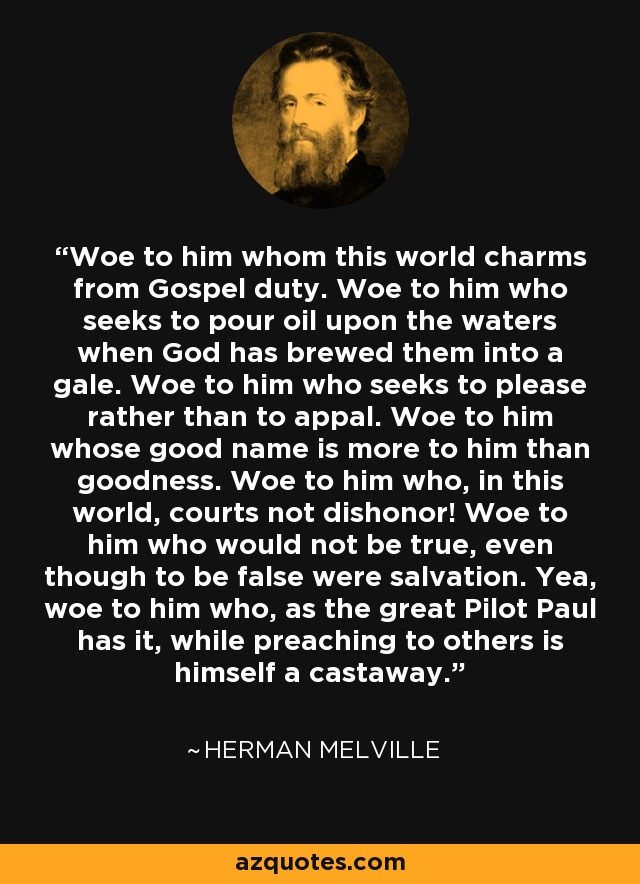 Woe to him whom this world charms from Gospel duty. Woe to him who seeks to pour oil upon the waters when God has brewed them into a gale. Woe to him who seeks to please rather than to appal. Woe to him whose good name is more to him than goodness. Woe to him who, in this world, courts not dishonor! Woe to him who would not be true, even though to be false were salvation. Yea, woe to him who, as the great Pilot Paul has it, while preaching to others is himself a castaway. - Herman Melville