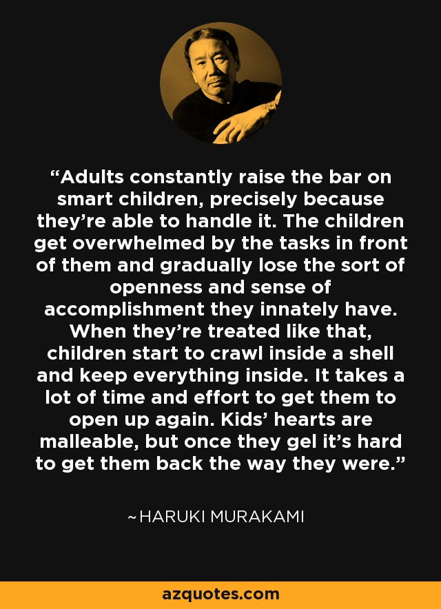Adults constantly raise the bar on smart children, precisely because they're able to handle it. The children get overwhelmed by the tasks in front of them and gradually lose the sort of openness and sense of accomplishment they innately have. When they're treated like that, children start to crawl inside a shell and keep everything inside. It takes a lot of time and effort to get them to open up again. Kids' hearts are malleable, but once they gel it's hard to get them back the way they were. - Haruki Murakami
