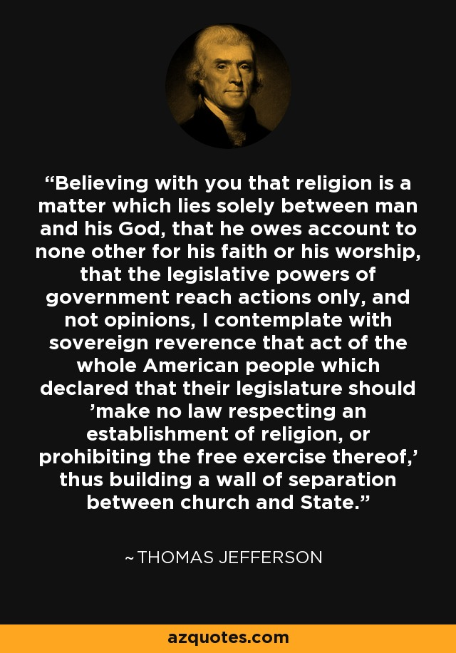 Believing with you that religion is a matter which lies solely between man and his God, that he owes account to none other for his faith or his worship, that the legislative powers of government reach actions only, and not opinions, I contemplate with sovereign reverence that act of the whole American people which declared that their legislature should 'make no law respecting an establishment of religion, or prohibiting the free exercise thereof,' thus building a wall of separation between church and State. - Thomas Jefferson