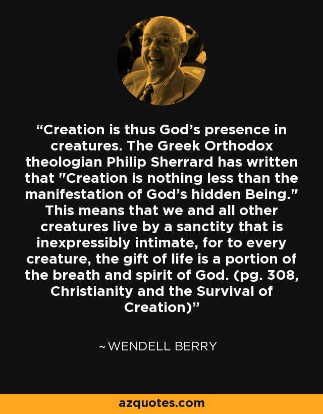 Creation is thus God's presence in creatures. The Greek Orthodox theologian Philip Sherrard has written that