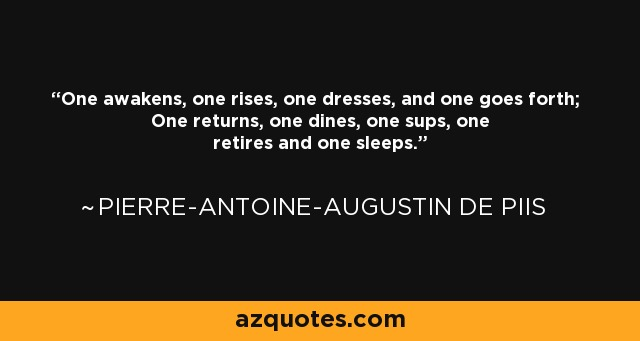 One awakens, one rises, one dresses, and one goes forth; One returns, one dines, one sups, one retires and one sleeps. - Pierre-Antoine-Augustin de Piis