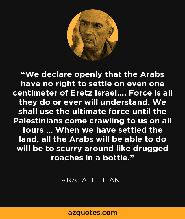 We declare openly that the Arabs have no right to settle on even one centimeter of Eretz Israel.... Force is all they do or ever will understand. We shall use the ultimate force until the Palestinians come crawling to us on all fours ... When we have settled the land, all the Arabs will be able to do will be to scurry around like drugged roaches in a bottle. - Rafael Eitan