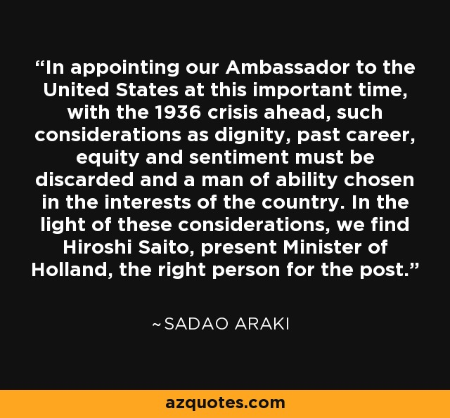 In appointing our Ambassador to the United States at this important time, with the 1936 crisis ahead, such considerations as dignity, past career, equity and sentiment must be discarded and a man of ability chosen in the interests of the country. In the light of these considerations, we find Hiroshi Saito, present Minister of Holland, the right person for the post. - Sadao Araki