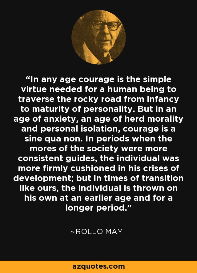 In any age courage is the simple virtue needed for a human being to traverse the rocky road from infancy to maturity of personality. But in an age of anxiety, an age of her morality and personal isolation, courage is a sine qua non. In periods when the mores of the society were more consistent guides, the individual was more firmly cushioned in his crises of development; but in times of transition like ours, the individual is thrown on his own at an earlier age and for a longer period. - Rollo May