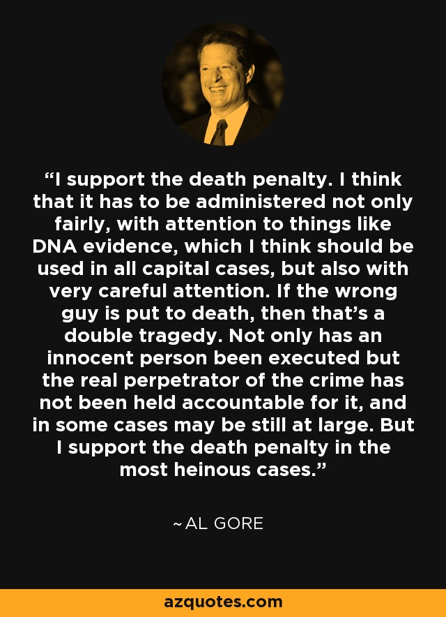 I support the death penalty. I think that it has to be administered not only fairly, with attention to things like DNA evidence, which I think should be used in all capital cases, but also with very careful attention. If the wrong guy is put to death, then that's a double tragedy. Not only has an innocent person been executed but the real perpetrator of the crime has not been held accountable for it, and in some cases may be still at large. But I support the death penalty in the most heinous cases. - Al Gore