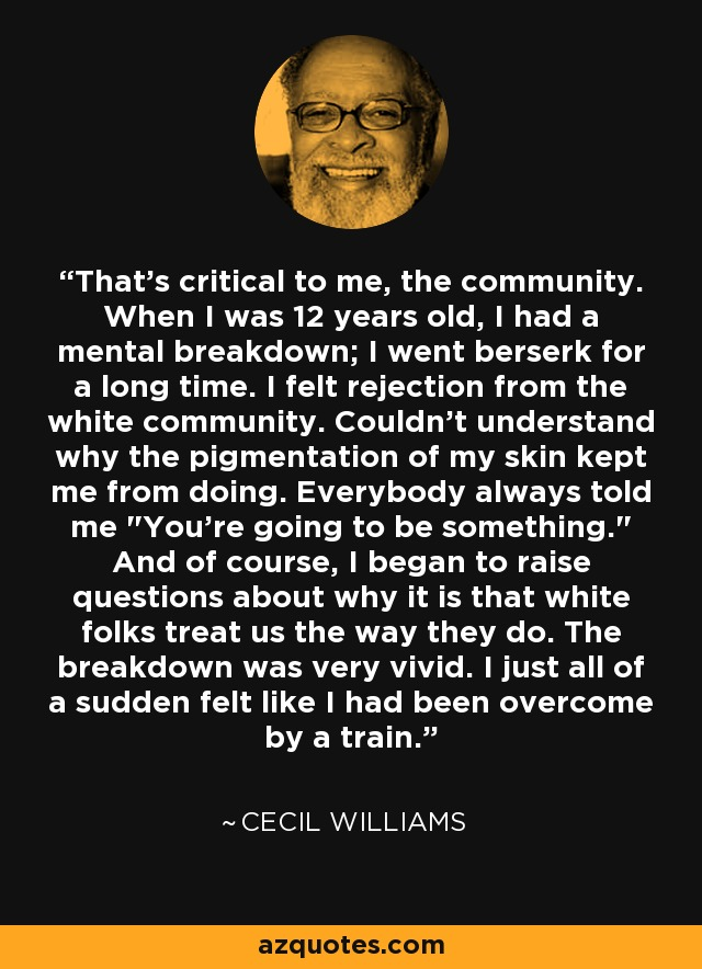 That's critical to me, the community. When I was 12 years old, I had a mental breakdown; I went berserk for a long time. I felt rejection from the white community. Couldn't understand why the pigmentation of my skin kept me from doing. Everybody always told me