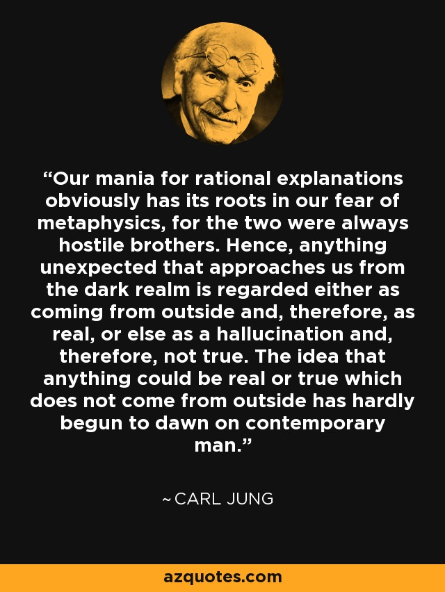 Our mania for rational explanations obviously has its roots in our fear of metaphysics, for the two were always hostile brothers. Hence, anything unexpected that approaches us from the dark realm is regarded either as coming from outside and, therefore, as real, or else as a hallucination and, therefore, not true. The idea that anything could be real or true which does not come from outside has hardly begun to dawn on contemporary man. - Carl Jung