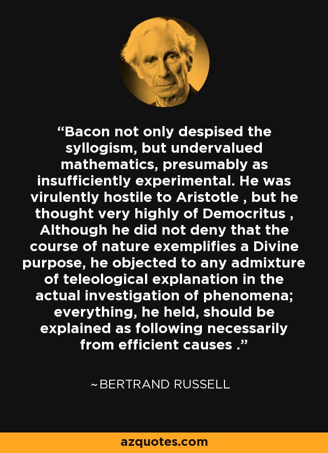 Bacon not only despised the syllogism, but undervalued mathematics, presumably as insufficiently experimental. He was virulently hostile to Aristotle , but he thought very highly of Democritus , Although he did not deny that the course of nature exemplifies a Divine purpose, he objected to any admixture of teleological explanation in the actual investigation of phenomena; everything, he held, should be explained as following necessarily from efficient causes . - Bertrand Russell