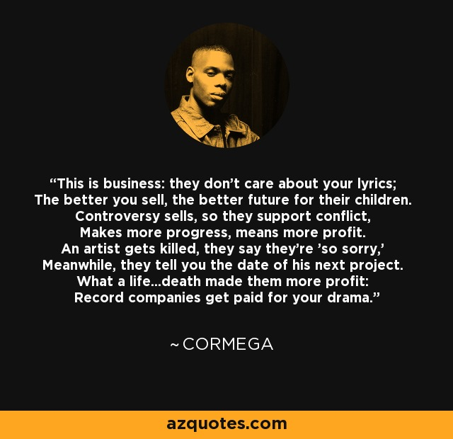 This is business: they don't care about your lyrics; The better you sell, the better future for their children. Controversy sells, so they support conflict, Makes more progress, means more profit. An artist gets killed, they say they're 'so sorry,' Meanwhile, they tell you the date of his next project. What a life...death made them more profit: Record companies get paid for your drama. - Cormega