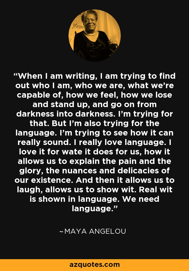 When I am writing, I am trying to find out who I am, who we are, what we're capable of, how we feel, how we lose and stand up, and go on from darkness into darkness. I'm trying for that. But I'm also trying for the language. I'm trying to see how it can really sound. I really love language. I love it for wate it does for us, how it allows us to explain the pain and the glory, the nuances and delicacies of our existence. And then it allows us to laugh, allows us to show wit. Real wit is shown in language. We need language. - Maya Angelou