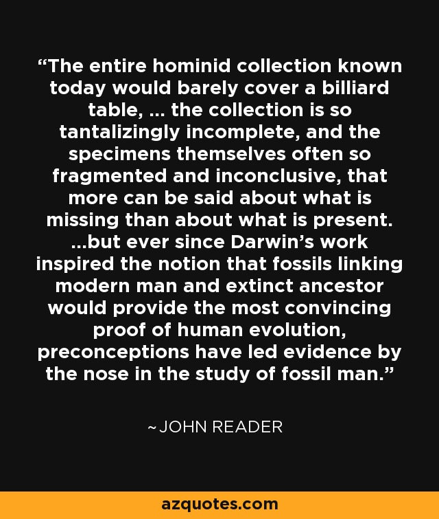 The entire hominid collection known today would barely cover a billiard table, ... the collection is so tantalizingly incomplete, and the specimens themselves often so fragmented and inconclusive, that more can be said about what is missing than about what is present. ...but ever since Darwin's work inspired the notion that fossils linking modern man and extinct ancestor would provide the most convincing proof of human evolution, preconceptions have led evidence by the nose in the study of fossil man. - John Reader