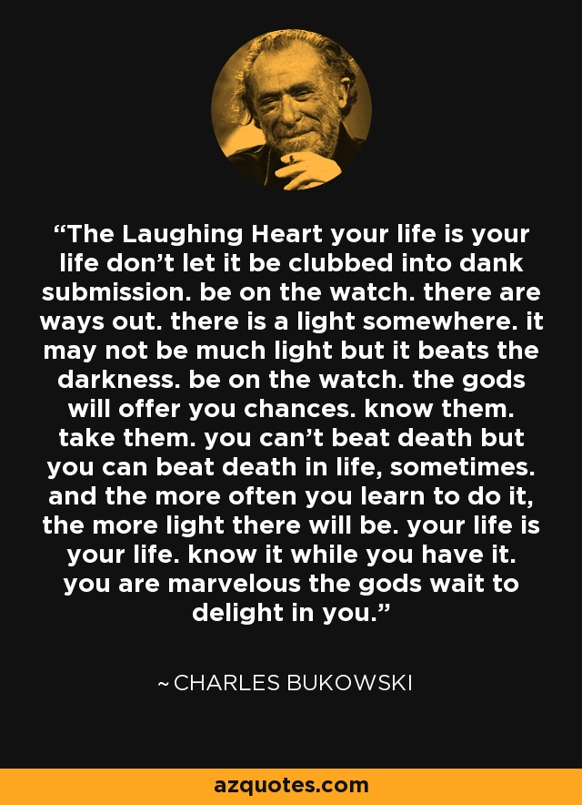The Laughing Heart your life is your life don't let it be clubbed into dank submission. be on the watch. there are ways out. there is a light somewhere. it may not be much light but it beats the darkness. be on the watch. the gods will offer you chances. know them. take them. you can't beat death but you can beat death in life, sometimes. and the more often you learn to do it, the more light there will be. your life is your life. know it while you have it. you are marvelous the gods wait to delight in you. - Charles Bukowski