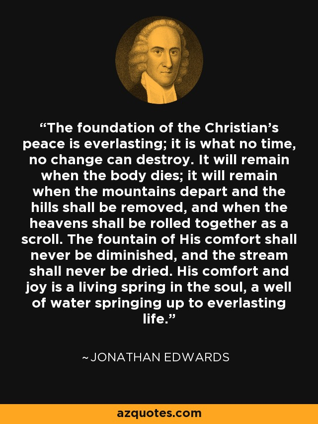 The foundation of the Christian's peace is everlasting; it is what no time, no change can destroy. It will remain when the body dies; it will remain when the mountains depart and the hills shall be removed, and when the heavens shall be rolled together as a scroll. The fountain of His comfort shall never be diminished, and the stream shall never be dried. His comfort and joy is a living spring in the soul, a well of water springing up to everlasting life. - Jonathan Edwards