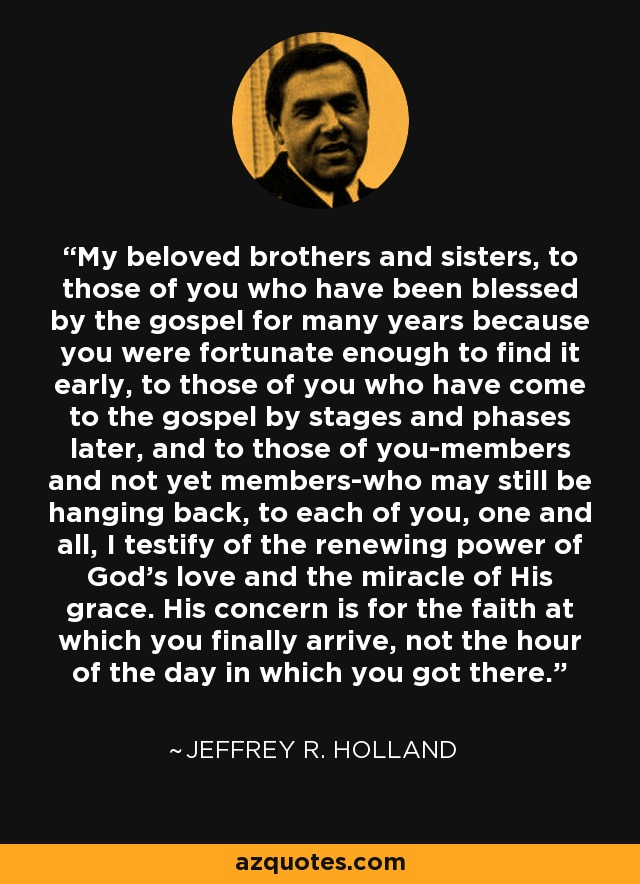 My beloved brothers and sisters, to those of you who have been blessed by the gospel for many years because you were fortunate enough to find it early, to those of you who have come to the gospel by stages and phases later, and to those of you-members and not yet members-who may still be hanging back, to each of you, one and all, I testify of the renewing power of God's love and the miracle of His grace. His concern is for the faith at which you finally arrive, not the hour of the day in which you got there. - Jeffrey R. Holland