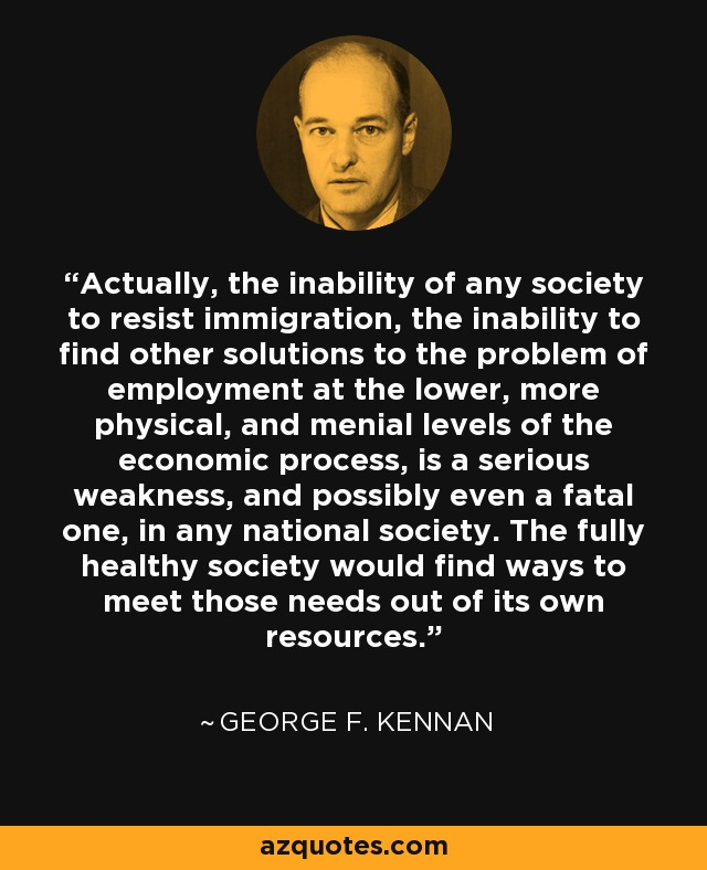 Actually, the inability of any society to resist immigration, the inability to find other solutions to the problem of employment at the lower, more physical, and menial levels of the economic process, is a serious weakness, and possibly even a fatal one, in any national society. The fully healthy society would find ways to meet those needs out of its own resources. - George F. Kennan
