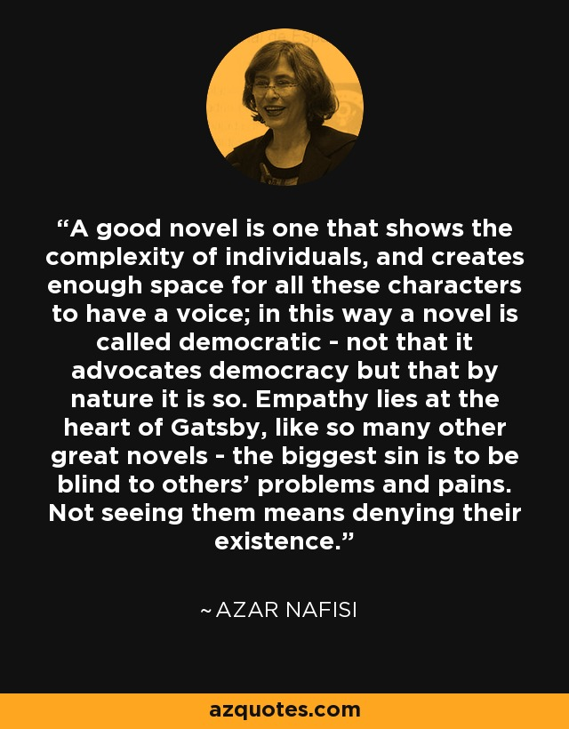 A good novel is one that shows the complexity of individuals, and creates enough space for all these characters to have a voice; in this way a novel is called democratic - not that it advocates democracy but that by nature it is so. Empathy lies at the heart of Gatsby, like so many other great novels - the biggest sin is to be blind to others' problems and pains. Not seeing them means denying their existence. - Azar Nafisi