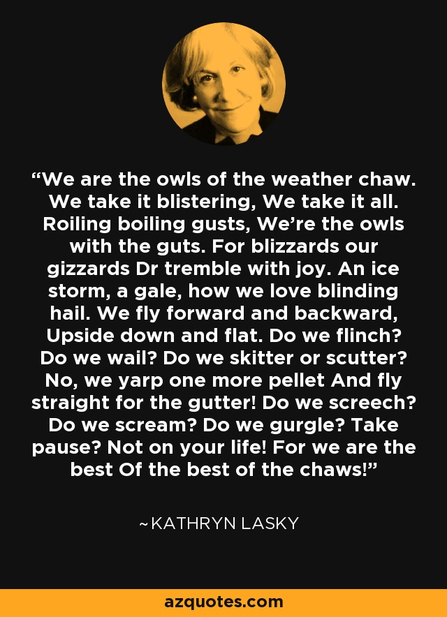 We are the owls of the weather chaw. We take it blistering, We take it all. Roiling boiling gusts, We're the owls with the guts. For blizzards our gizzards Dr tremble with joy. An ice storm, a gale, how we love blinding hail. We fly forward and backward, Upside down and flat. Do we flinch? Do we wail? Do we skitter or scutter? No, we yarp one more pellet And fly straight for the gutter! Do we screech? Do we scream? Do we gurgle? Take pause? Not on your life! For we are the best Of the best of the chaws! - Kathryn Lasky