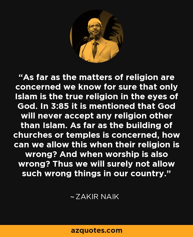 As far as the matters of religion are concerned we know for sure that only Islam is the true religion in the eyes of God. In 3:85 it is mentioned that God will never accept any religion other than Islam. As far as the building of churches or temples is concerned, how can we allow this when their religion is wrong? And when worship is also wrong? Thus we will surely not allow such wrong things in our country. - Zakir Naik