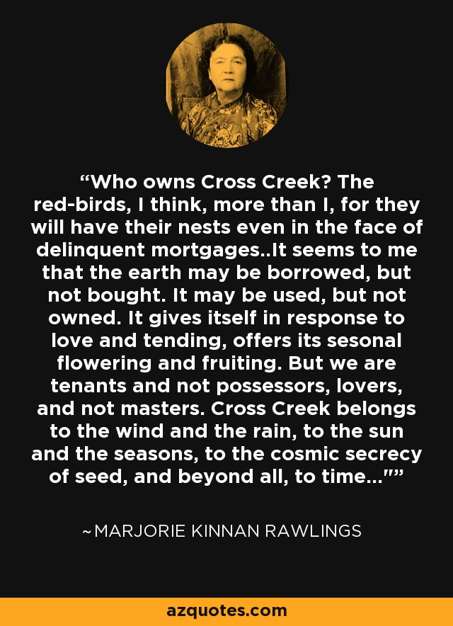 Who owns Cross Creek? The red-birds, I think, more than I, for they will have their nests even in the face of delinquent mortgages..It seems to me that the earth may be borrowed, but not bought. It may be used, but not owned. It gives itself in response to love and tending, offers its sesonal flowering and fruiting. But we are tenants and not possessors, lovers, and not masters. Cross Creek belongs to the wind and the rain, to the sun and the seasons, to the cosmic secrecy of seed, and beyond all, to time...