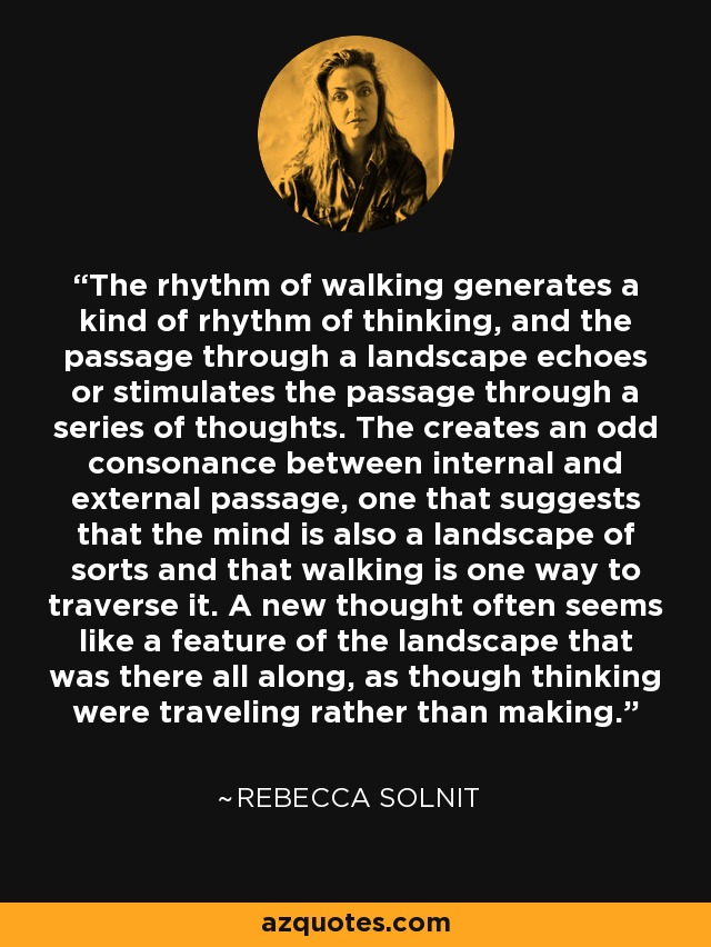 The rhythm of walking generates a kind of rhythm of thinking, and the passage through a landscape echoes or stimulates the passage through a series of thoughts. The creates an odd consonance between internal and external passage, one that suggests that the mind is also a landscape of sorts and that walking is one way to traverse it. A new thought often seems like a feature of the landscape that was there all along, as though thinking were traveling rather than making. - Rebecca Solnit