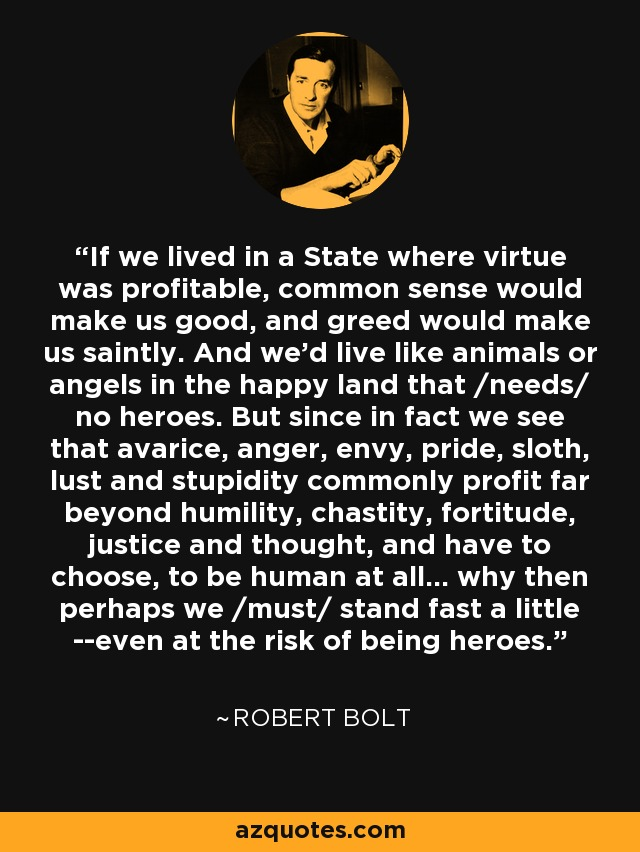 If we lived in a State where virtue was profitable, common sense would make us good, and greed would make us saintly. And we'd live like animals or angels in the happy land that /needs/ no heroes. But since in fact we see that avarice, anger, envy, pride, sloth, lust and stupidity commonly profit far beyond humility, chastity, fortitude, justice and thought, and have to choose, to be human at all... why then perhaps we /must/ stand fast a little --even at the risk of being heroes. - Robert Bolt