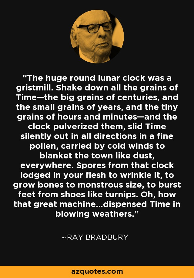 The huge round lunar clock was a gristmill. Shake down all the grains of Time—the big grains of centuries, and the small grains of years, and the tiny grains of hours and minutes—and the clock pulverized them, slid Time silently out in all directions in a fine pollen, carried by cold winds to blanket the town like dust, everywhere. Spores from that clock lodged in your flesh to wrinkle it, to grow bones to monstrous size, to burst feet from shoes like turnips. Oh, how that great machine…dispensed Time in blowing weathers. - Ray Bradbury