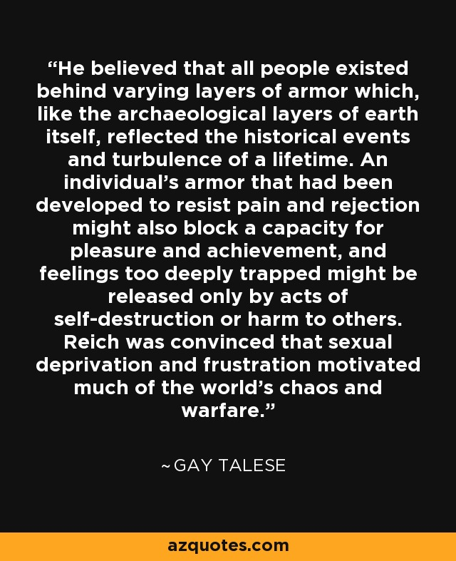 He believed that all people existed behind varying layers of armor which, like the archaeological layers of earth itself, reflected the historical events and turbulence of a lifetime. An individual's armor that had been developed to resist pain and rejection might also block a capacity for pleasure and achievement, and feelings too deeply trapped might be released only by acts of self-destruction or harm to others. Reich was convinced that sexual deprivation and frustration motivated much of the world's chaos and warfare. - Gay Talese