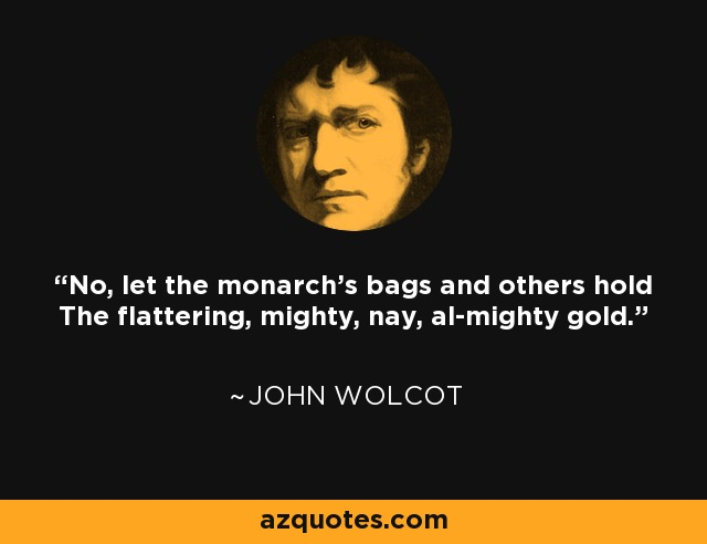 No, let the monarch's bags and others hold The flattering, mighty, nay, al-mighty gold. - John Wolcot