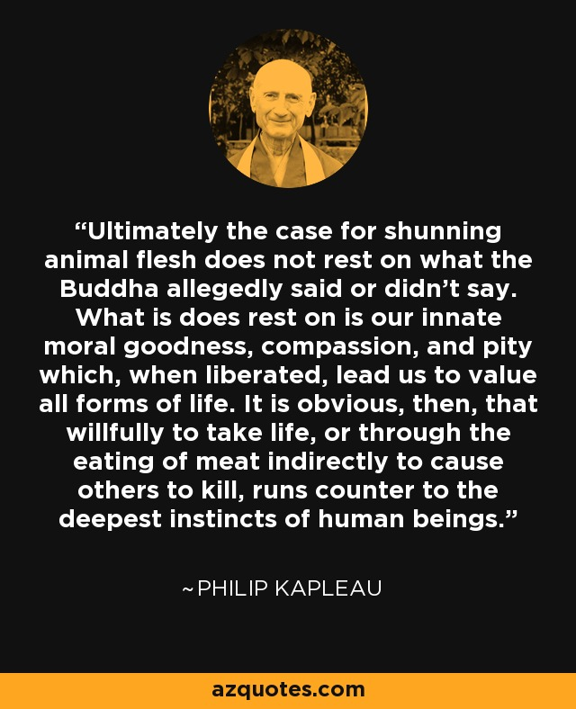 Ultimately the case for shunning animal flesh does not rest on what the Buddha allegedly said or didn't say. What is does rest on is our innate moral goodness, compassion, and pity which, when liberated, lead us to value all forms of life. It is obvious, then, that willfully to take life, or through the eating of meat indirectly to cause others to kill, runs counter to the deepest instincts of human beings. - Philip Kapleau