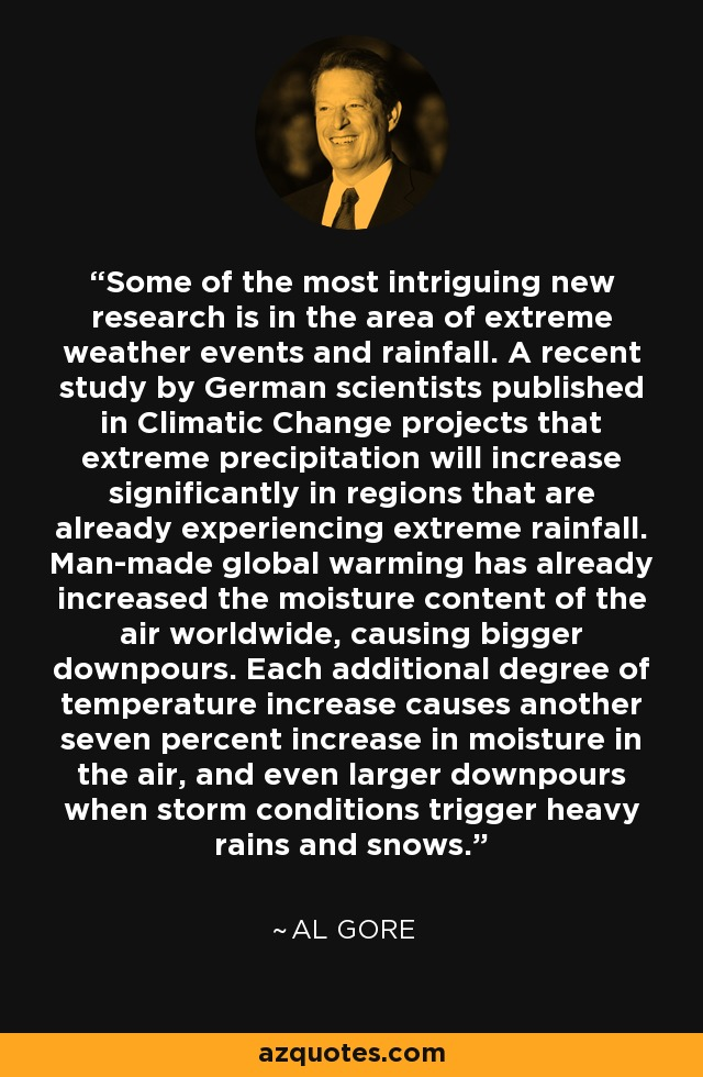 Some of the most intriguing new research is in the area of extreme weather events and rainfall. A recent study by German scientists published in Climatic Change projects that extreme precipitation will increase significantly in regions that are already experiencing extreme rainfall. Man-made global warming has already increased the moisture content of the air worldwide, causing bigger downpours. Each additional degree of temperature increase causes another seven percent increase in moisture in the air, and even larger downpours when storm conditions trigger heavy rains and snows. - Al Gore