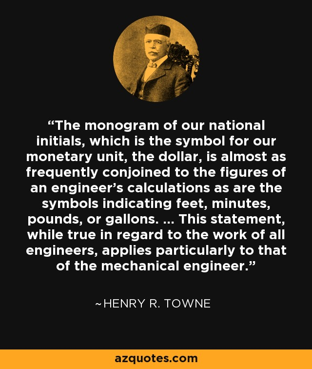 The monogram of our national initials, which is the symbol for our monetary unit, the dollar, is almost as frequently conjoined to the figures of an engineer's calculations as are the symbols indicating feet, minutes, pounds, or gallons. ... This statement, while true in regard to the work of all engineers, applies particularly to that of the mechanical engineer. - Henry R. Towne