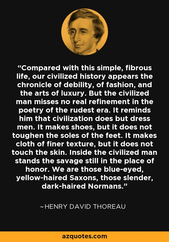 Compared with this simple, fibrous life, our civilized history appears the chronicle of debility, of fashion, and the arts of luxury. But the civilized man misses no real refinement in the poetry of the rudest era. It reminds him that civilization does but dress men. It makes shoes, but it does not toughen the soles of the feet. It makes cloth of finer texture, but it does not touch the skin. Inside the civilized man stands the savage still in the place of honor. We are those blue-eyed, yellow-haired Saxons, those slender, dark-haired Normans. - Henry David Thoreau