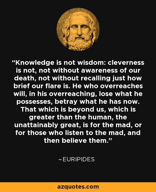 Knowledge is not wisdom: cleverness is not, not without awareness of our death, not without recalling just how brief our flare is. He who overreaches will, in his overreaching, lose what he possesses, betray what he has now. That which is beyond us, which is greater than the human, the unattainably great, is for the mad, or for those who listen to the mad, and then believe them. - Euripides
