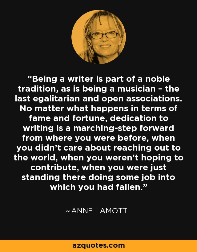 Being a writer is part of a noble tradition, as is being a musician – the last egalitarian and open associations. No matter what happens in terms of fame and fortune, dedication to writing is a marching-step forward from where you were before, when you didn't care about reaching out to the world, when you weren't hoping to contribute, when you were just standing there doing some job into which you had fallen. - Anne Lamott