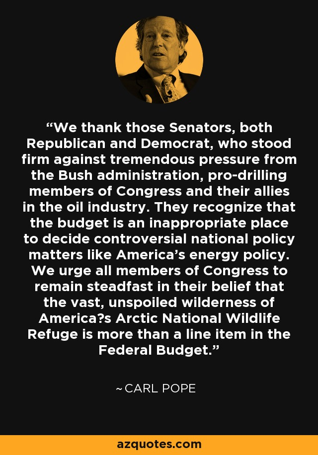 We thank those Senators, both Republican and Democrat, who stood firm against tremendous pressure from the Bush administration, pro-drilling members of Congress and their allies in the oil industry. They recognize that the budget is an inappropriate place to decide controversial national policy matters like America's energy policy. We urge all members of Congress to remain steadfast in their belief that the vast, unspoiled wilderness of America?s Arctic National Wildlife Refuge is more than a line item in the Federal Budget. - Carl Pope