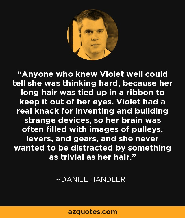Anyone who knew Violet well could tell she was thinking hard, because her long hair was tied up in a ribbon to keep it out of her eyes. Violet had a real knack for inventing and building strange devices, so her brain was often filled with images of pulleys, levers, and gears, and she never wanted to be distracted by something as trivial as her hair. - Daniel Handler