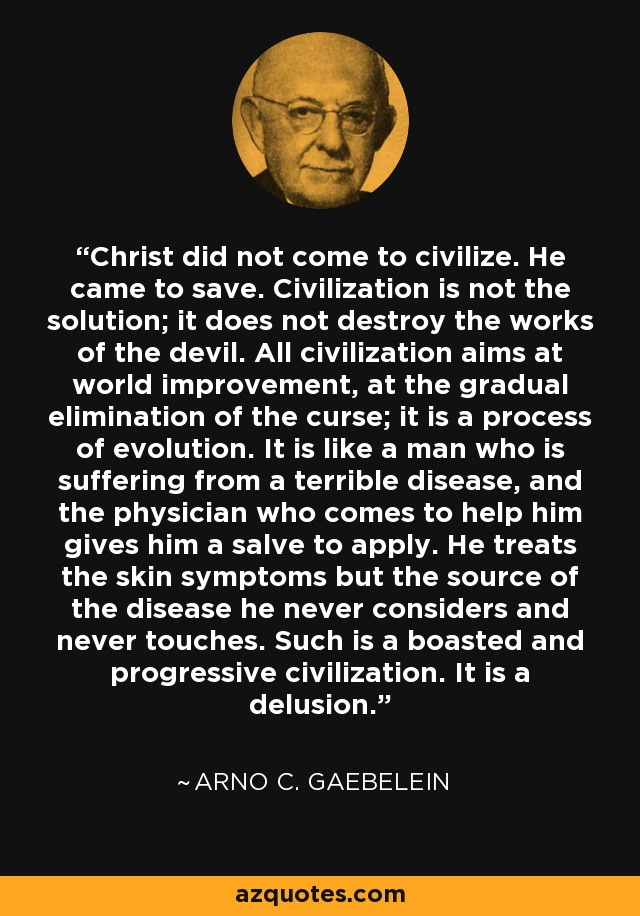 Christ did not come to civilize. He came to save. Civilization is not the solution; it does not destroy the works of the devil. All civilization aims at world improvement, at the gradual elimination of the curse; it is a process of evolution. It is like a man who is suffering from a terrible disease, and the physician who comes to help him gives him a salve to apply. He treats the skin symptoms but the source of the disease he never considers and never touches. Such is a boasted and progressive civilization. It is a delusion. - Arno C. Gaebelein