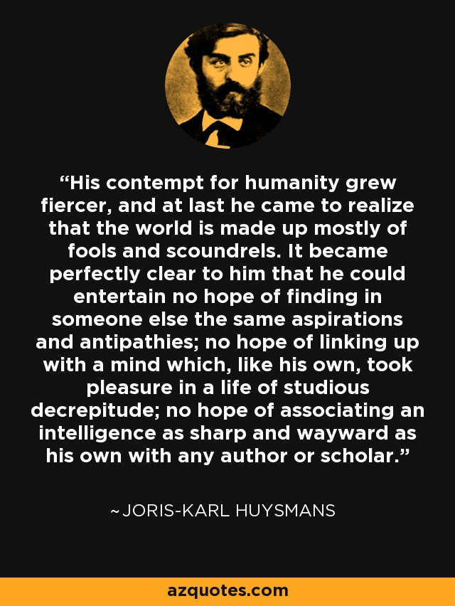 His contempt for humanity grew fiercer, and at last he came to realize that the world is made up mostly of fools and scoundrels. It became perfectly clear to him that he could entertain no hope of finding in someone else the same aspirations and antipathies; no hope of linking up with a mind which, like his own, took pleasure in a life of studious decrepitude; no hope of associating an intelligence as sharp and wayward as his own with any author or scholar. - Joris-Karl Huysmans
