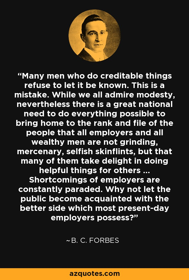 Many men who do creditable things refuse to let it be known. This is a mistake. While we all admire modesty, nevertheless there is a great national need to do everything possible to bring home to the rank and file of the people that all employers and all wealthy men are not grinding, mercenary, selfish skinflints, but that many of them take delight in doing helpful things for others ... Shortcomings of employers are constantly paraded. Why not let the public become acquainted with the better side which most present-day employers possess? - B. C. Forbes