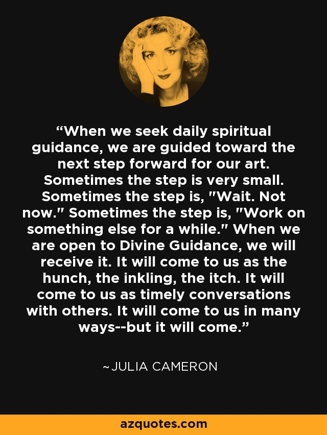 When we seek daily spiritual guidance, we are guided toward the next step forward for our art. Sometimes the step is very small. Sometimes the step is,