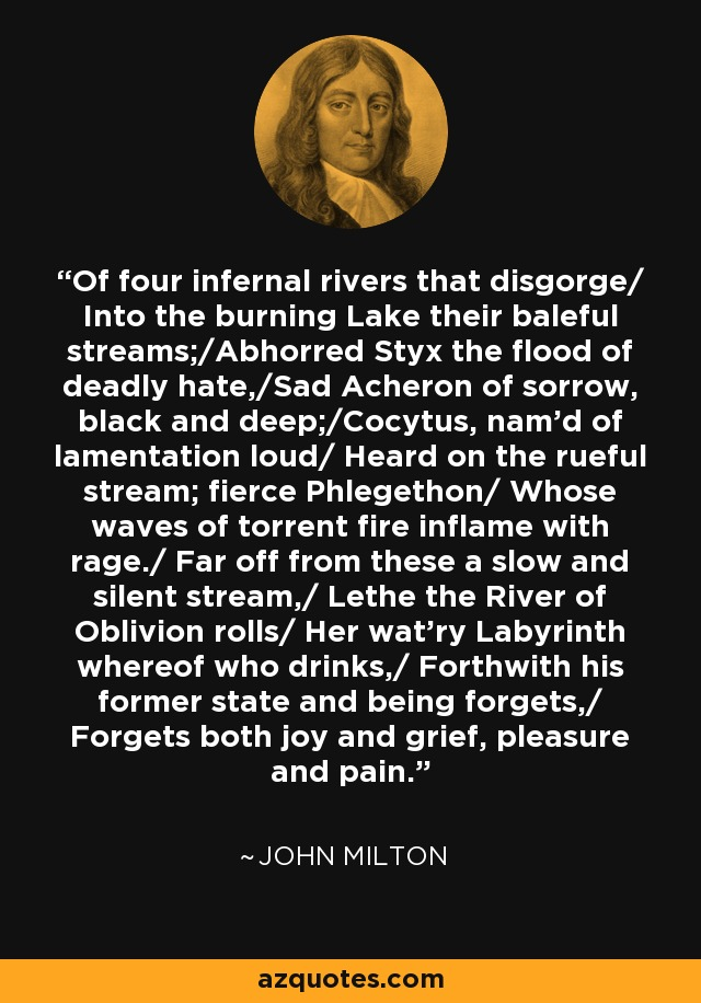 Of four infernal rivers that disgorge/ Into the burning Lake their baleful streams;/Abhorred Styx the flood of deadly hate,/Sad Acheron of sorrow, black and deep;/Cocytus, nam'd of lamentation loud/ Heard on the rueful stream; fierce Phlegethon/ Whose waves of torrent fire inflame with rage./ Far off from these a slow and silent stream,/ Lethe the River of Oblivion rolls/ Her wat'ry Labyrinth whereof who drinks,/ Forthwith his former state and being forgets,/ Forgets both joy and grief, pleasure and pain. - John Milton
