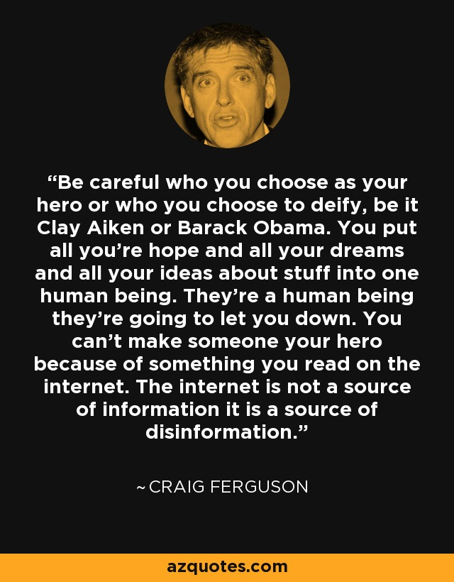 Be careful who you choose as your hero or who you choose to deify, be it Clay Aiken or Barack Obama. You put all you're hope and all your dreams and all your ideas about stuff into one human being. They're a human being they're going to let you down. You can't make someone your hero because of something you read on the internet. The internet is not a source of information it is a source of disinformation. - Craig Ferguson