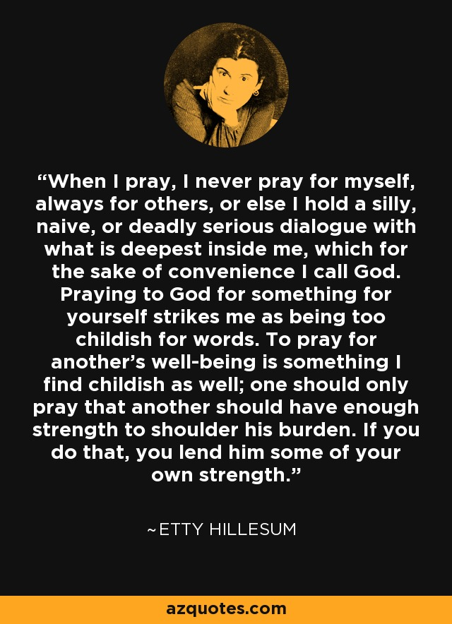 When I pray, I never pray for myself, always for others, or else I hold a silly, naive, or deadly serious dialogue with what is deepest inside me, which for the sake of convenience I call God. Praying to God for something for yourself strikes me as being too childish for words. To pray for another's well-being is something I find childish as well; one should only pray that another should have enough strength to shoulder his burden. If you do that, you lend him some of your own strength. - Etty Hillesum