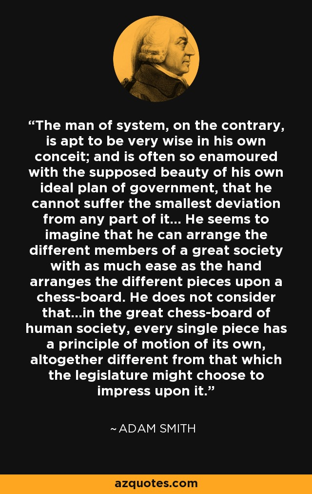 The man of system, on the contrary, is apt to be very wise in his own conceit; and is often so enamoured with the supposed beauty of his own ideal plan of government, that he cannot suffer the smallest deviation from any part of it... He seems to imagine that he can arrange the different members of a great society with as much ease as the hand arranges the different pieces upon a chess-board. He does not consider that...in the great chess-board of human society, every single piece has a principle of motion of its own, altogether different from that which the legislature might choose to impress upon it. - Adam Smith