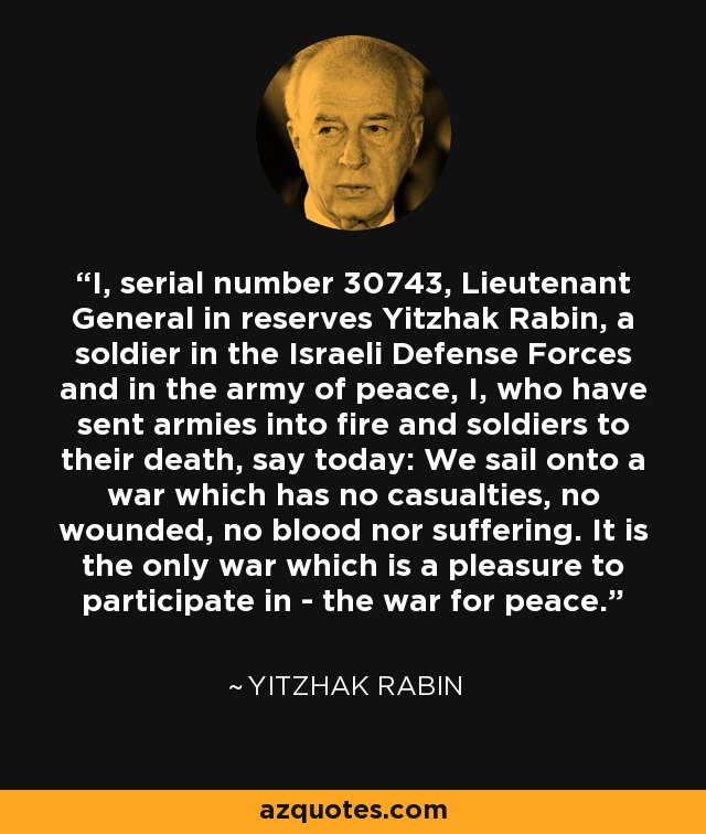I, serial number 30743, Lieutenant General in reserves Yitzhak Rabin, a soldier in the Israeli Defense Forces and in the army of peace, I, who have sent armies into fire and soldiers to their death, say today: We sail onto a war which has no casualties, no wounded, no blood nor suffering. It is the only war which is a pleasure to participate in - the war for peace. - Yitzhak Rabin