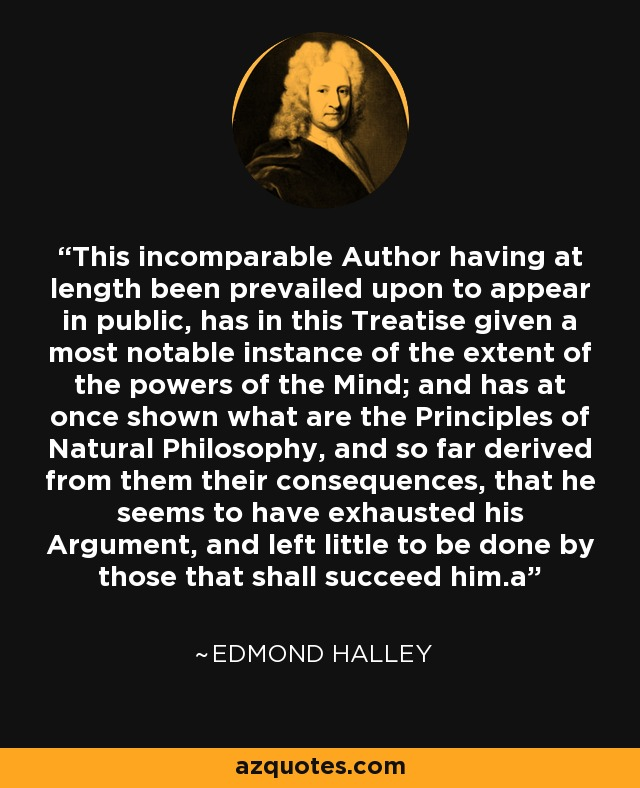 This incomparable Author having at length been prevailed upon to appear in public, has in this Treatise given a most notable instance of the extent of the powers of the Mind; and has at once shown what are the Principles of Natural Philosophy, and so far derived from them their consequences, that he seems to have exhausted his Argument, and left little to be done by those that shall succeed him.a - Edmond Halley